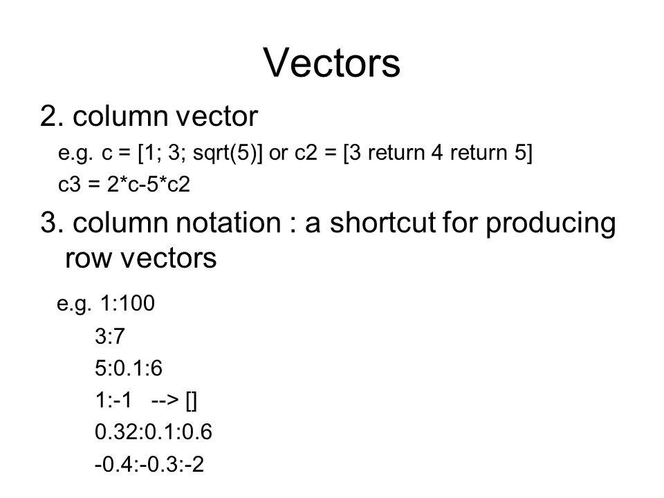 Vectors 2. column vector. e.g. c = [1; 3; sqrt(5)] or c2 = [3 return 4 return 5] c3 = 2*c-5*c2.